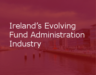 Ireland's Evolving Fund Administration Industry