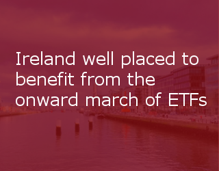 Ireland Well Placed To Benefit From The Onward March Of ETFs