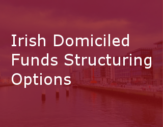 Irish Domiciled Funds Structuring Options