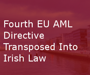 Fourth EU AML Directive Transposed Into Irish Law