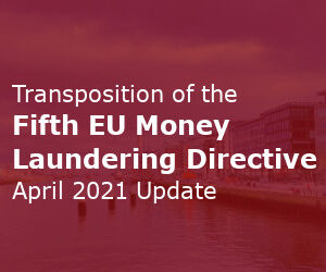 Transposition Of The Fifth EU Money Laundering Directive – April 2021 Update